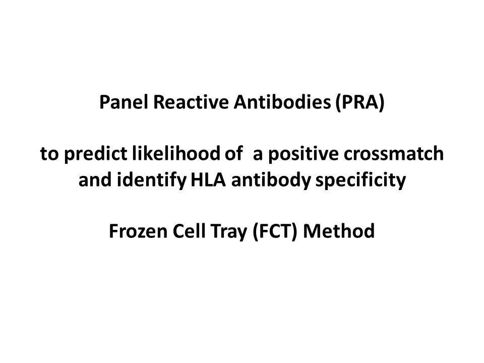 Panel Reactive Antibodies (PRA) to predict likelihood of a positive crossmatch and identify HLA antibody specificity Frozen Cell Tray (FCT) Method