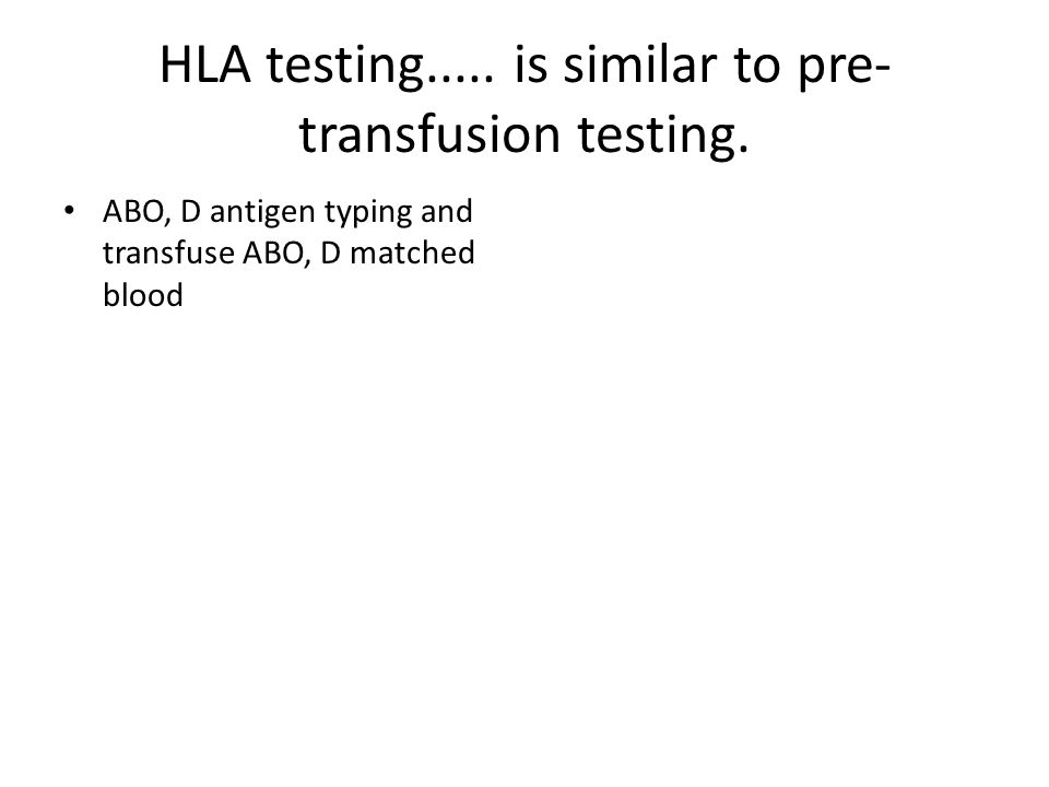 HLA testing.....is similar to pre- transfusion testing.