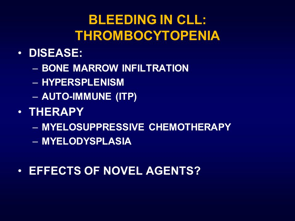 BLEEDING IN CLL: THROMBOCYTOPENIA DISEASE: –BONE MARROW INFILTRATION –HYPERSPLENISM –AUTO-IMMUNE (ITP) THERAPY –MYELOSUPPRESSIVE CHEMOTHERAPY –MYELODYSPLASIA EFFECTS OF NOVEL AGENTS?