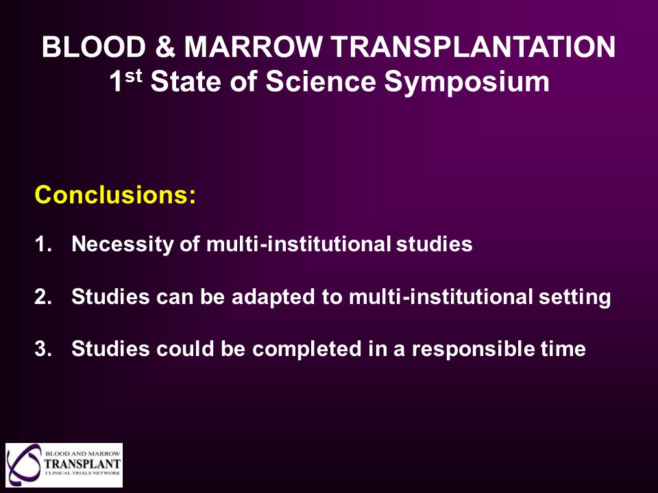 BLOOD & MARROW TRANSPLANTATION 1 st State of Science Symposium Conclusions: 1.Necessity of multi-institutional studies 2.Studies can be adapted to mul