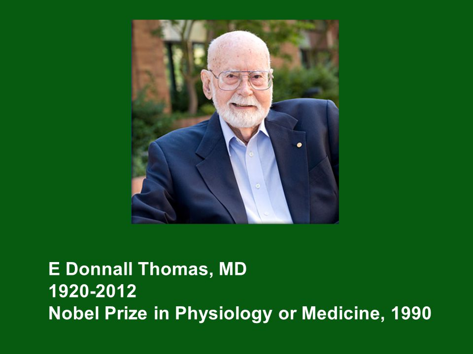 E Donnall Thomas, MD 1920-2012 Nobel Prize in Physiology or Medicine, 1990