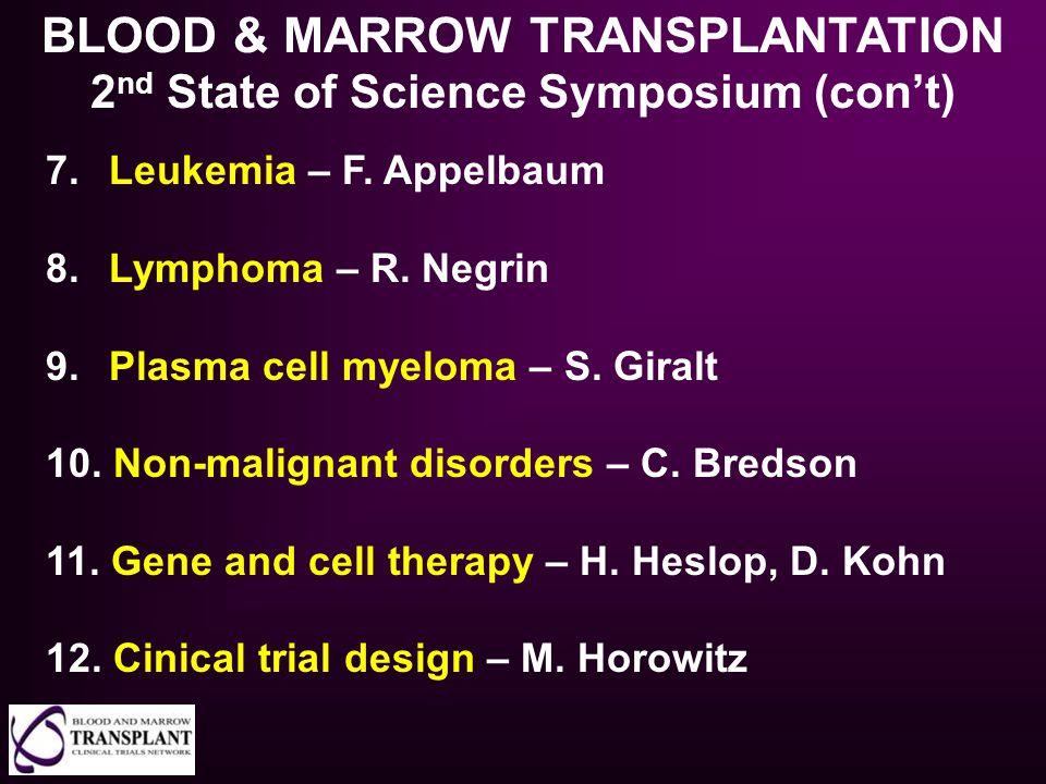 BLOOD & MARROW TRANSPLANTATION 2 nd State of Science Symposium (con't) 7. Leukemia – F. Appelbaum 8. Lymphoma – R. Negrin 9. Plasma cell myeloma – S.