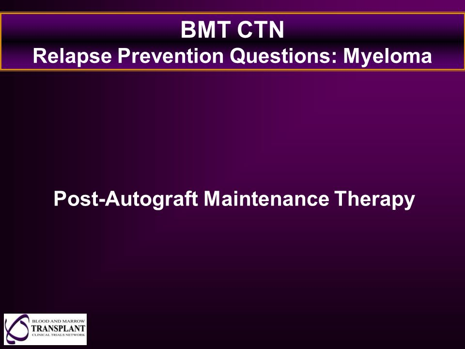 BMT CTN Relapse Prevention Questions: Myeloma Post-Autograft Maintenance Therapy