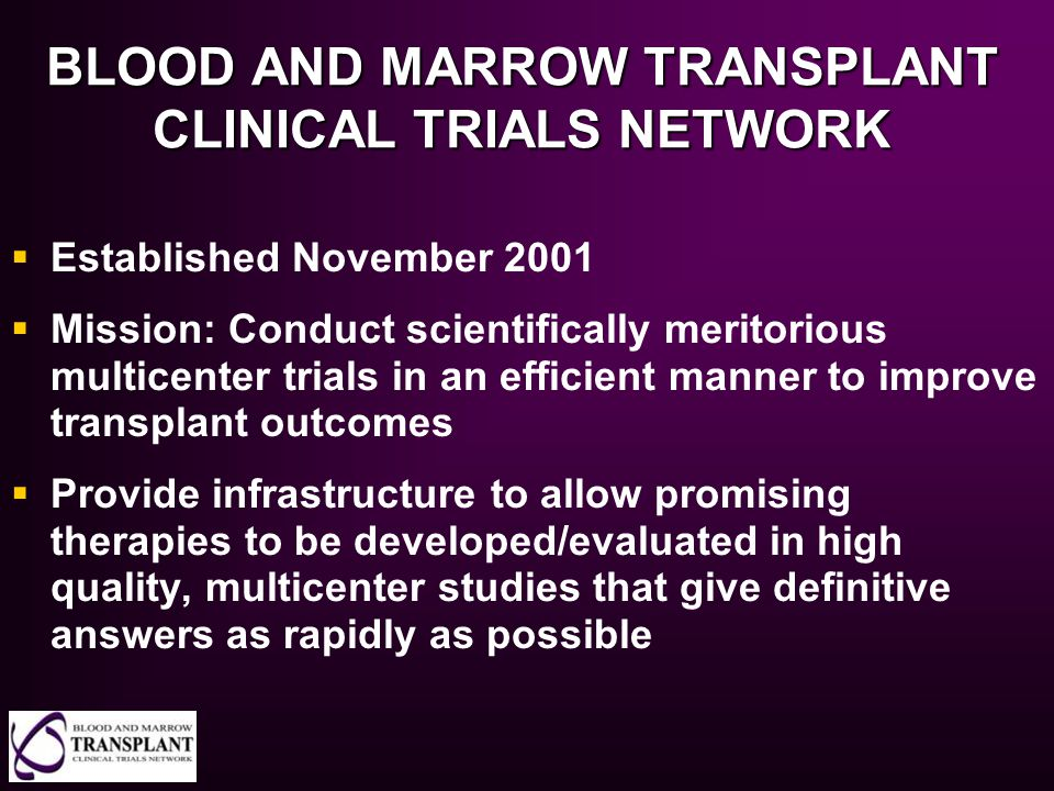 BLOOD AND MARROW TRANSPLANT CLINICAL TRIALS NETWORK  Established November 2001  Mission: Conduct scientifically meritorious multicenter trials in an