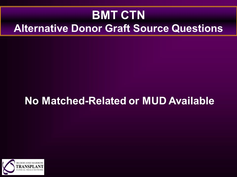 BMT CTN Alternative Donor Graft Source Questions No Matched-Related or MUD Available