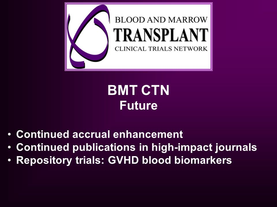 BMT CTN Future Continued accrual enhancement Continued publications in high-impact journals Repository trials: GVHD blood biomarkers