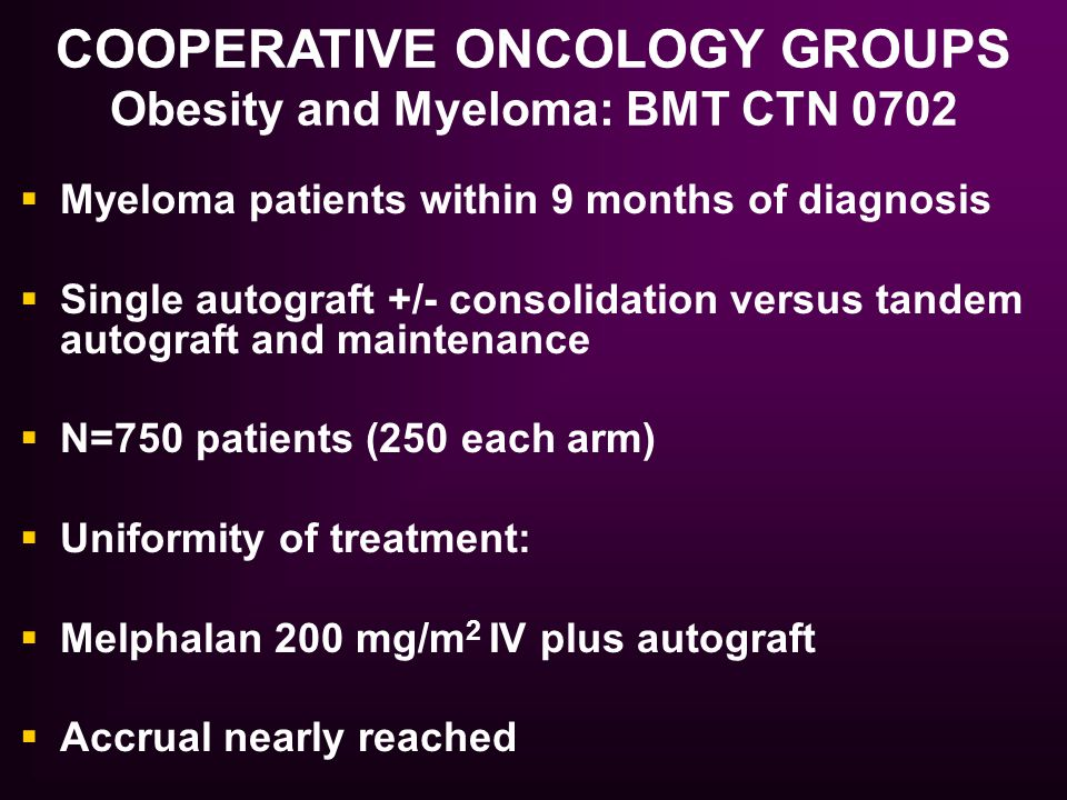  Myeloma patients within 9 months of diagnosis  Single autograft +/- consolidation versus tandem autograft and maintenance  N=750 patients (250 eac