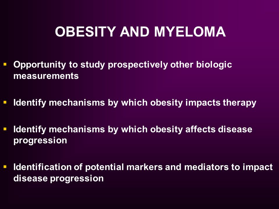 OBESITY AND MYELOMA  Opportunity to study prospectively other biologic measurements  Identify mechanisms by which obesity impacts therapy  Identify