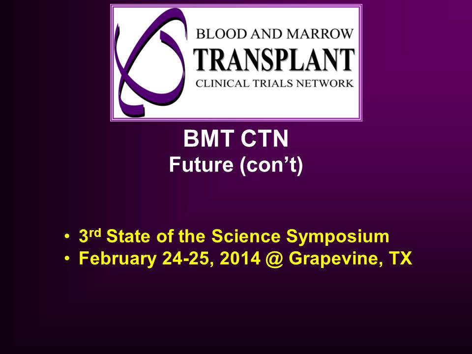 BMT CTN Future (con't) 3 rd State of the Science Symposium February 24-25, 2014 @ Grapevine, TX