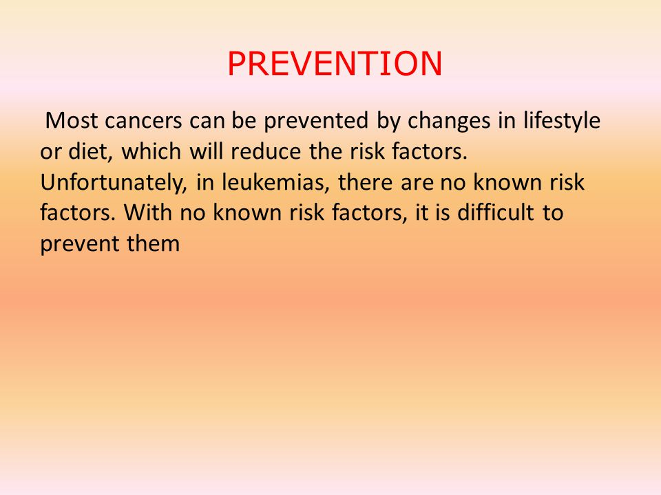 PREVENTION Most cancers can be prevented by changes in lifestyle or diet, which will reduce the risk factors.