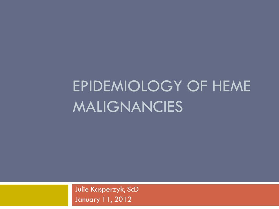 EPIDEMIOLOGY OF HEME MALIGNANCIES Julie Kasperzyk, ScD January 11, 2012