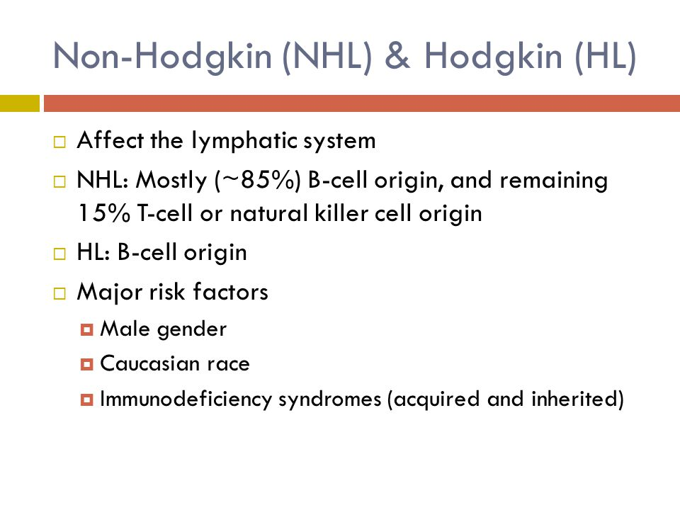 Non-Hodgkin (NHL) & Hodgkin (HL)  Affect the lymphatic system  NHL: Mostly (~85%) B-cell origin, and remaining 15% T-cell or natural killer cell origin  HL: B-cell origin  Major risk factors  Male gender  Caucasian race  Immunodeficiency syndromes (acquired and inherited)
