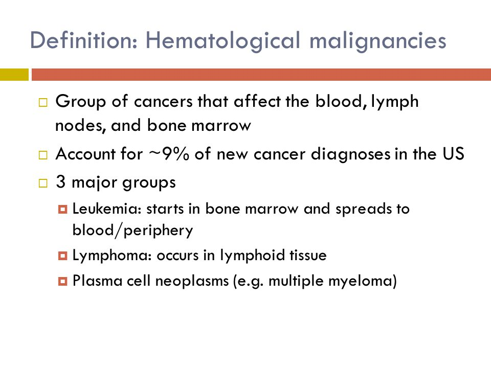 Definition: Hematological malignancies  Group of cancers that affect the blood, lymph nodes, and bone marrow  Account for ~9% of new cancer diagnoses in the US  3 major groups  Leukemia: starts in bone marrow and spreads to blood/periphery  Lymphoma: occurs in lymphoid tissue  Plasma cell neoplasms (e.g.