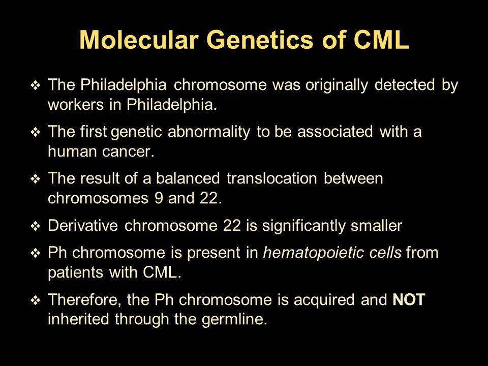 Molecular Genetics of CML  The Philadelphia chromosome was originally detected by workers in Philadelphia.  The first genetic abnormality to be asso