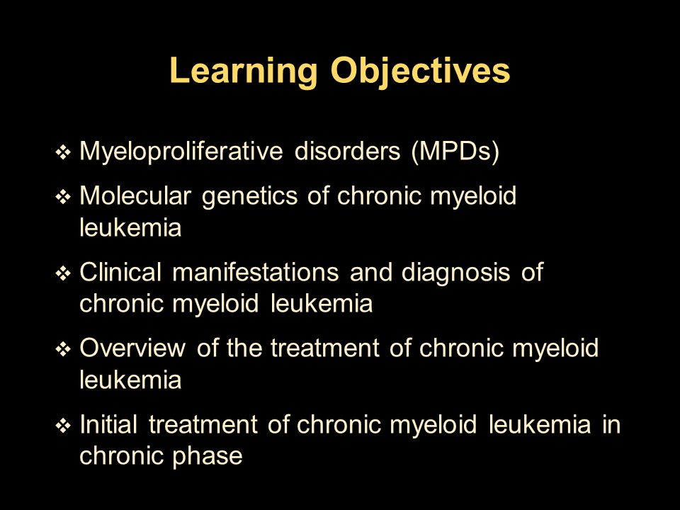  Explain how to define and identify a relapse  Treatment of CML in chronic phase after failure of initial therapy  Clinical use of tyrosine kinase inhibitors for chronic myeloid leukemia  Treatment of CML in accelerated phase and blast crisis  Prognosis Learning Objectives