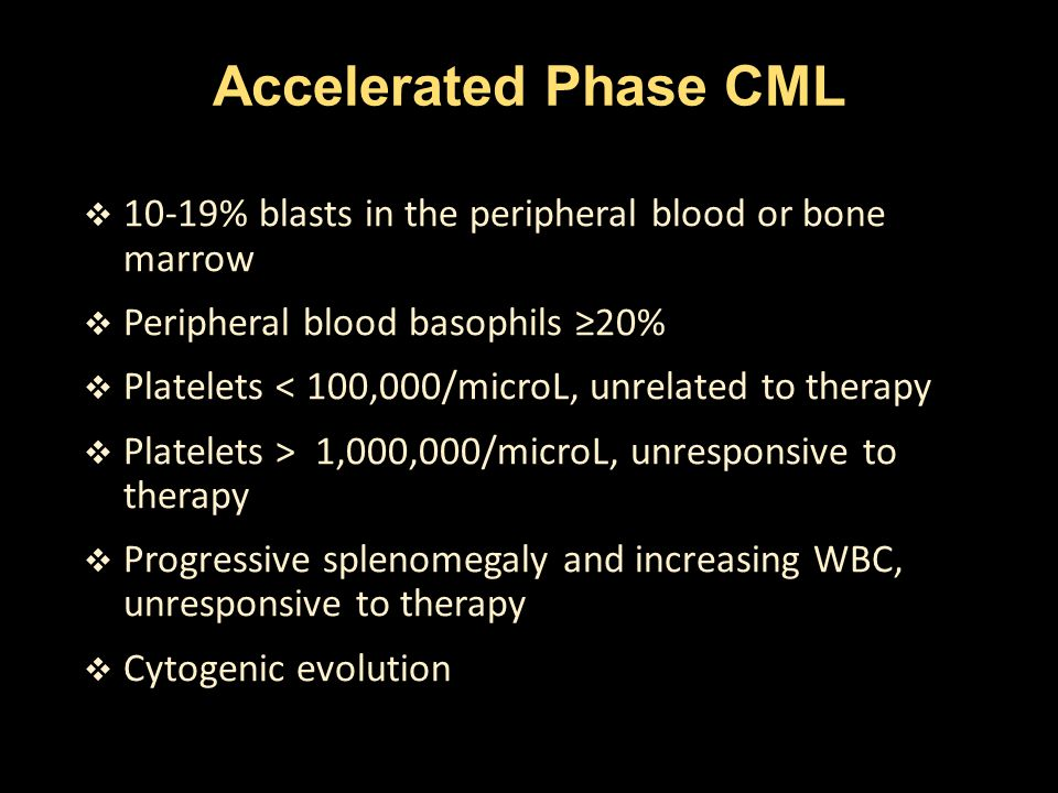 Accelerated Phase CML  10-19% blasts in the peripheral blood or bone marrow  Peripheral blood basophils ≥20%  Platelets < 100,000/microL, unrelated
