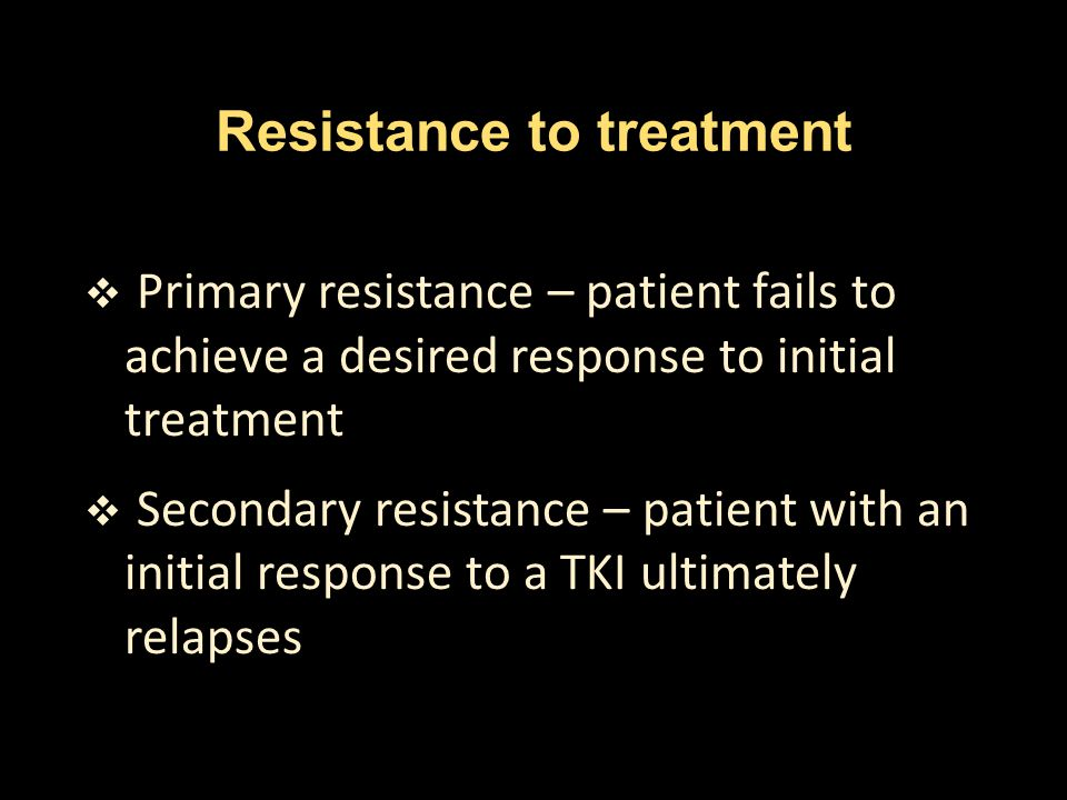 Resistance to treatment  Primary resistance – patient fails to achieve a desired response to initial treatment  Secondary resistance – patient with