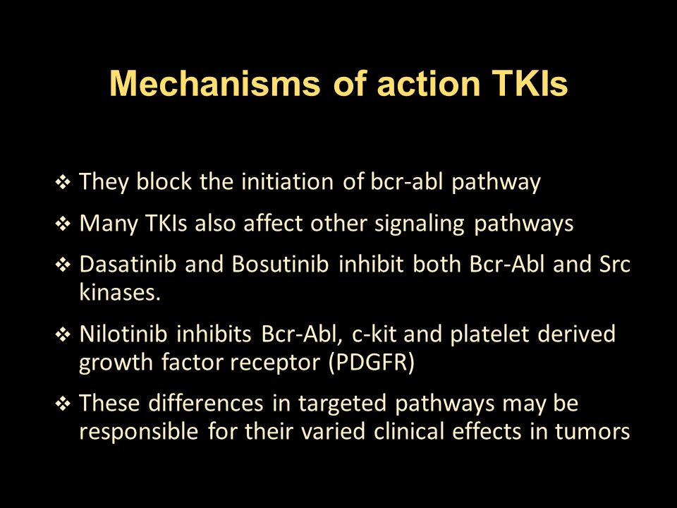 Mechanisms of action TKIs  They block the initiation of bcr-abl pathway  Many TKIs also affect other signaling pathways  Dasatinib and Bosutinib in