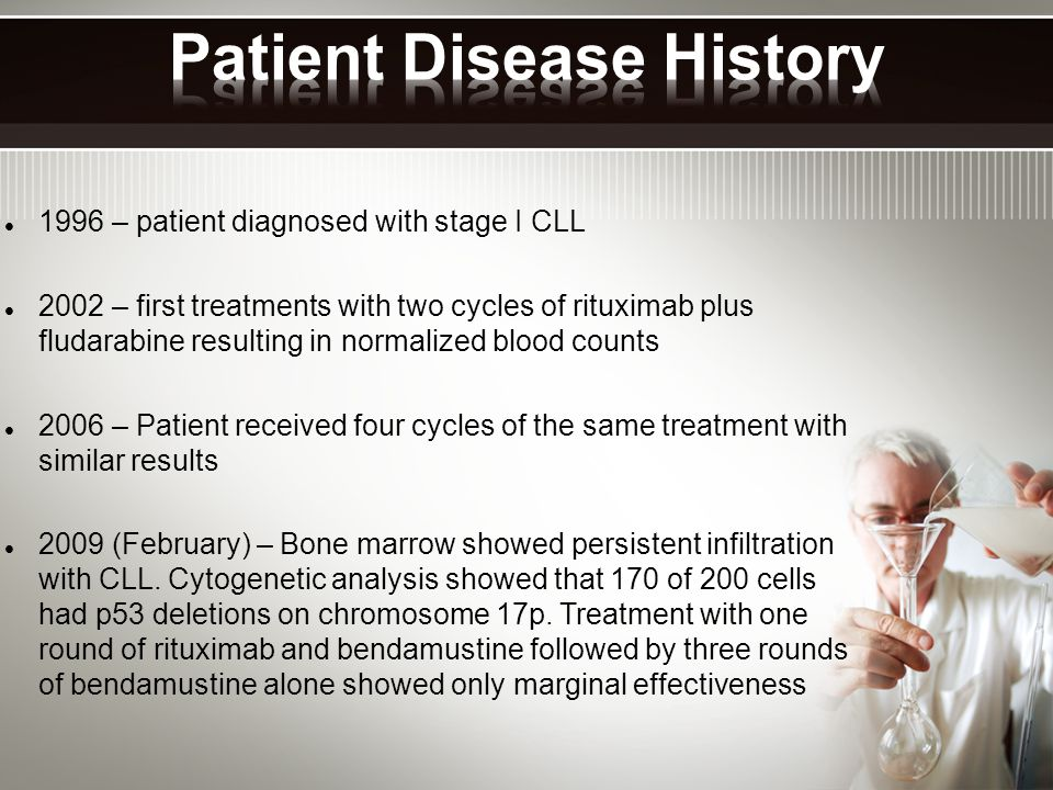 1996 – patient diagnosed with stage I CLL 2002 – first treatments with two cycles of rituximab plus fludarabine resulting in normalized blood counts 2006 – Patient received four cycles of the same treatment with similar results 2009 (February) – Bone marrow showed persistent infiltration with CLL.