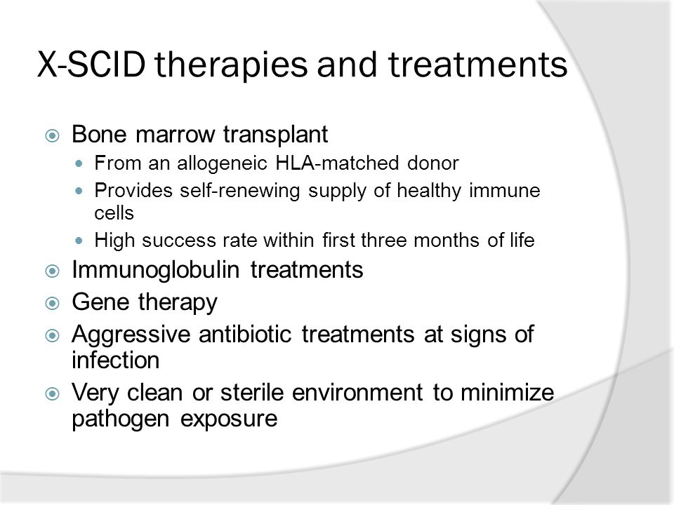X-SCID therapies and treatments  Bone marrow transplant From an allogeneic HLA-matched donor Provides self-renewing supply of healthy immune cells High success rate within first three months of life  Immunoglobulin treatments  Gene therapy  Aggressive antibiotic treatments at signs of infection  Very clean or sterile environment to minimize pathogen exposure