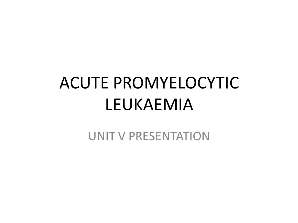 ACUTE PROMYELOCYTIC LEUKAEMIA UNIT V PRESENTATION