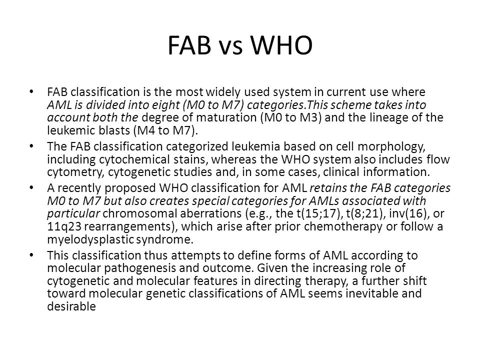 FAB vs WHO FAB classification is the most widely used system in current use where AML is divided into eight (M0 to M7) categories.This scheme takes in