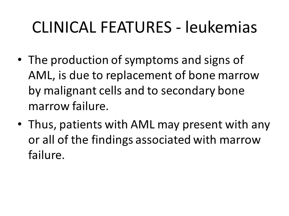 CLINICAL FEATURES - leukemias The production of symptoms and signs of AML, is due to replacement of bone marrow by malignant cells and to secondary bo