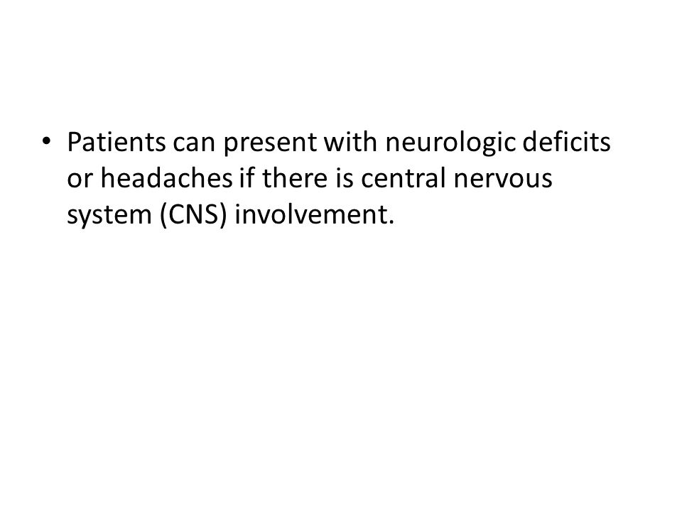 Patients can present with neurologic deficits or headaches if there is central nervous system (CNS) involvement.