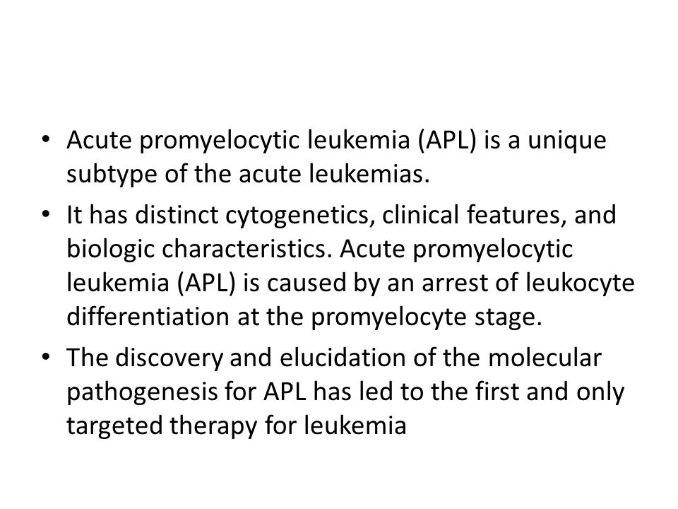 Acute promyelocytic leukemia (APL) is a unique subtype of the acute leukemias. It has distinct cytogenetics, clinical features, and biologic character