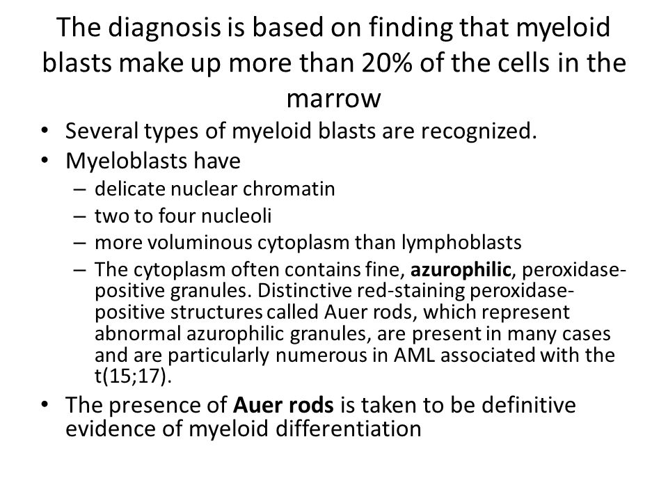 The diagnosis is based on finding that myeloid blasts make up more than 20% of the cells in the marrow Several types of myeloid blasts are recognized.