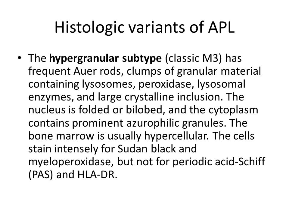 Histologic variants of APL The hypergranular subtype (classic M3) has frequent Auer rods, clumps of granular material containing lysosomes, peroxidase