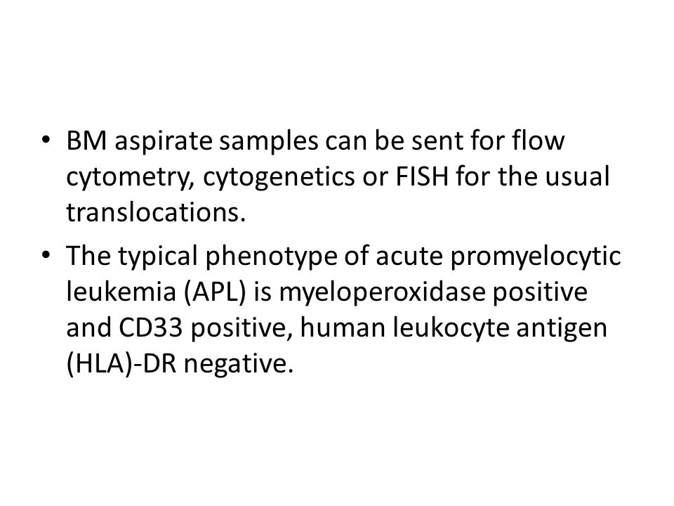 BM aspirate samples can be sent for flow cytometry, cytogenetics or FISH for the usual translocations. The typical phenotype of acute promyelocytic le