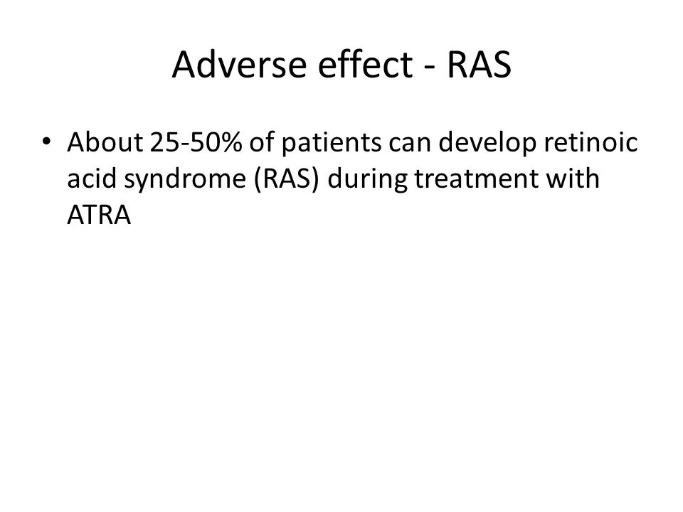 Adverse effect - RAS About 25-50% of patients can develop retinoic acid syndrome (RAS) during treatment with ATRA
