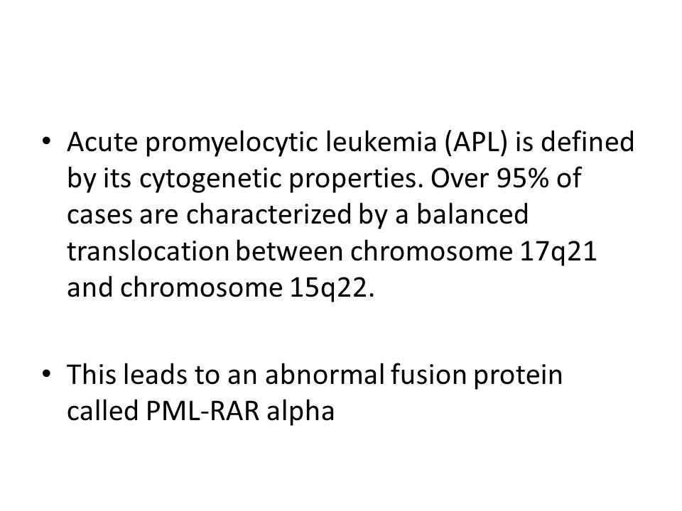 Acute promyelocytic leukemia (APL) is defined by its cytogenetic properties. Over 95% of cases are characterized by a balanced translocation between c