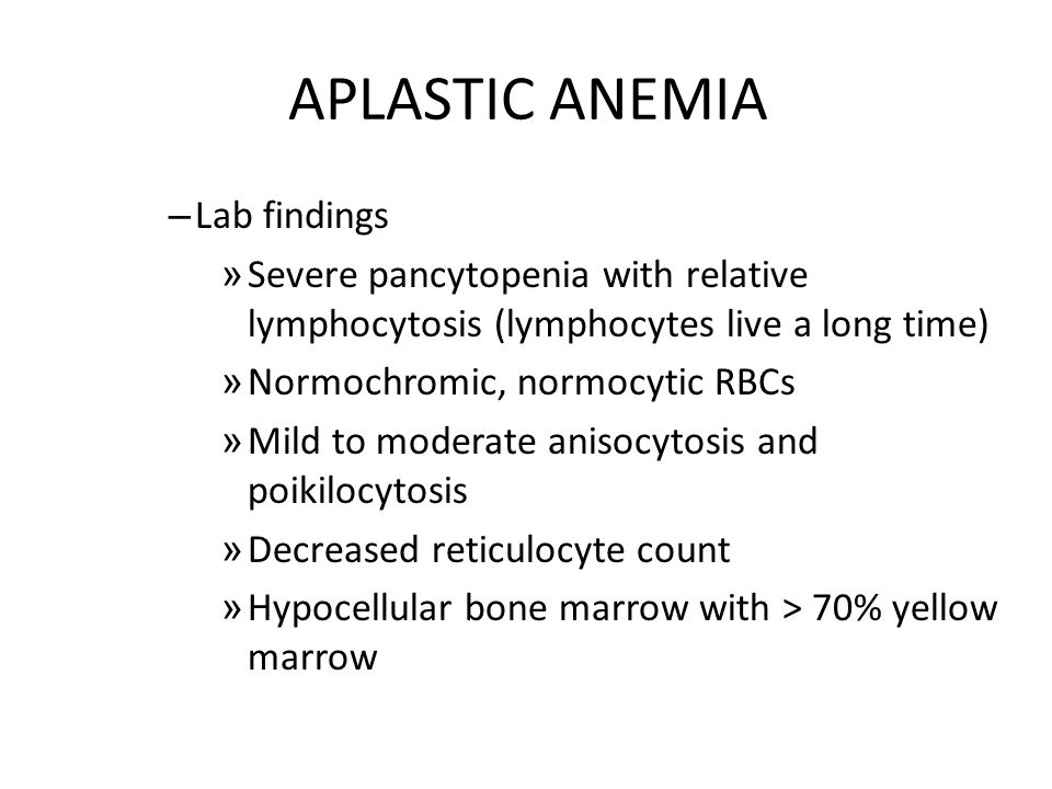 APLASTIC ANEMIA – Lab findings » Severe pancytopenia with relative lymphocytosis (lymphocytes live a long time) » Normochromic, normocytic RBCs » Mild