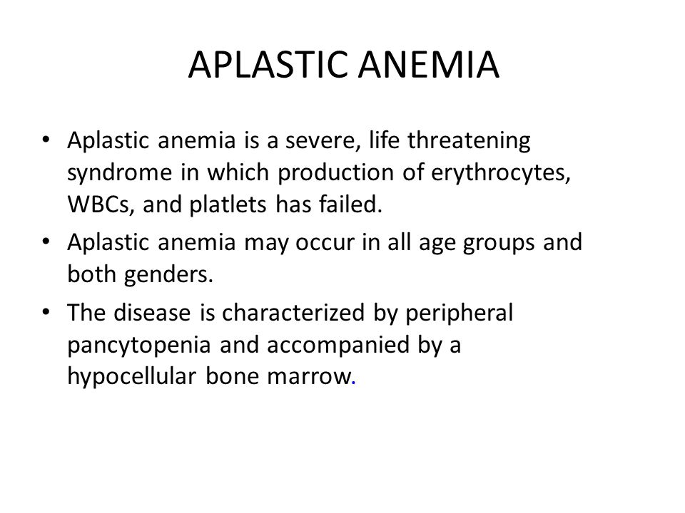 APLASTIC ANEMIA Aplastic anemia is a severe, life threatening syndrome in which production of erythrocytes, WBCs, and platlets has failed.