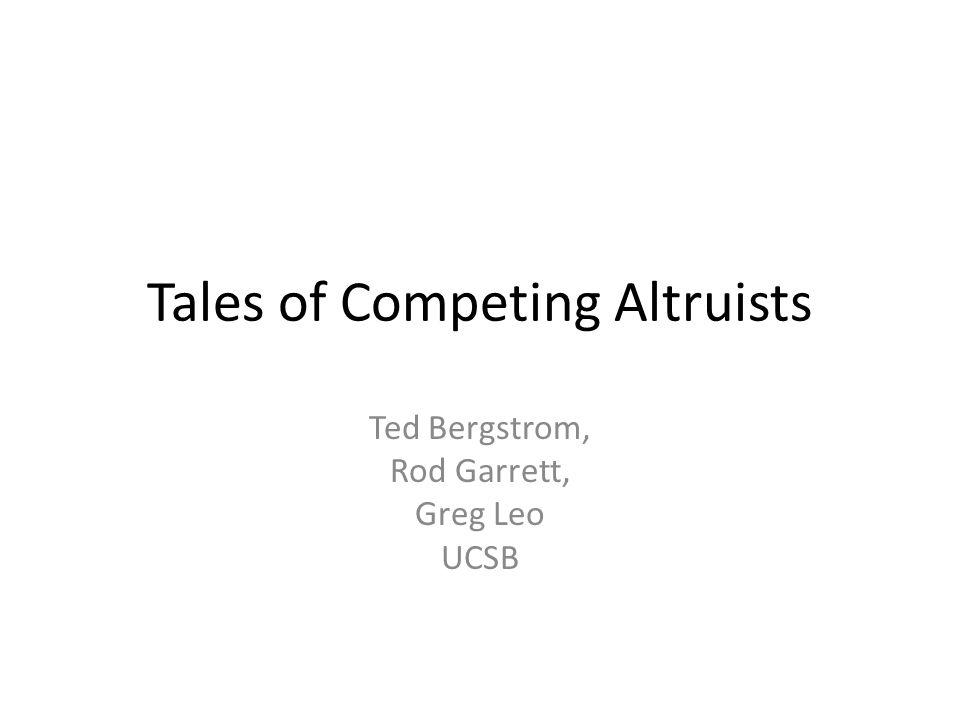 Tales of Competing Altruists Ted Bergstrom, Rod Garrett, Greg Leo UCSB