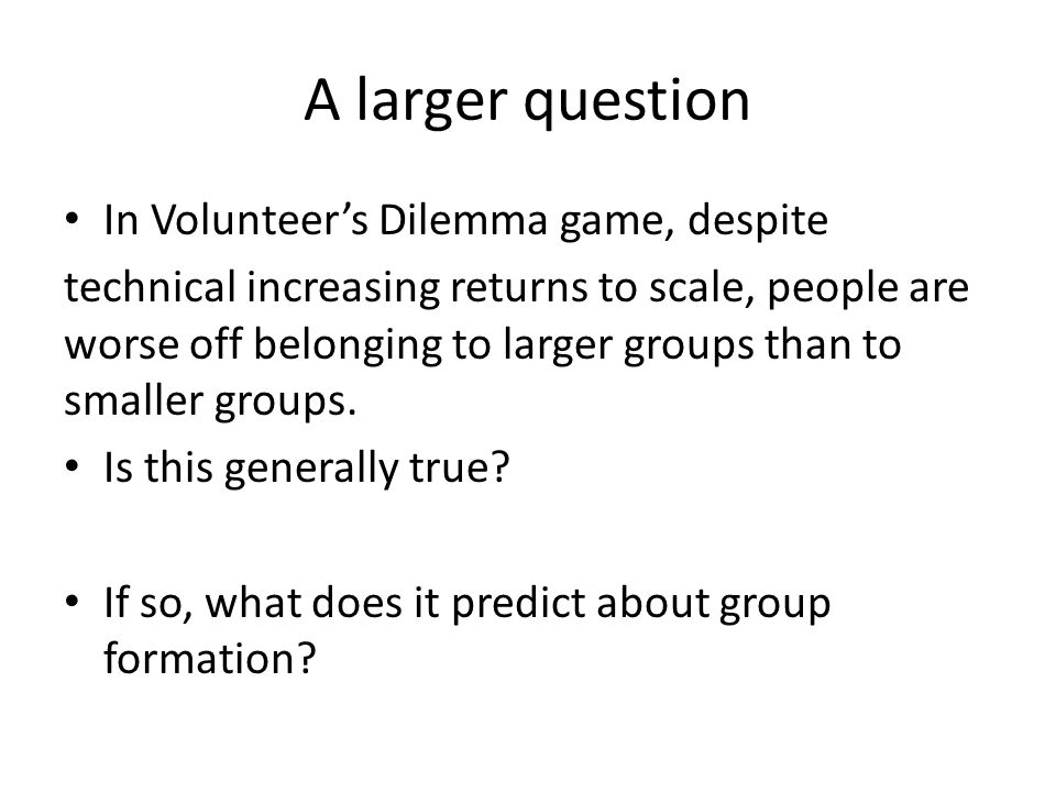 A larger question In Volunteer's Dilemma game, despite technical increasing returns to scale, people are worse off belonging to larger groups than to smaller groups.