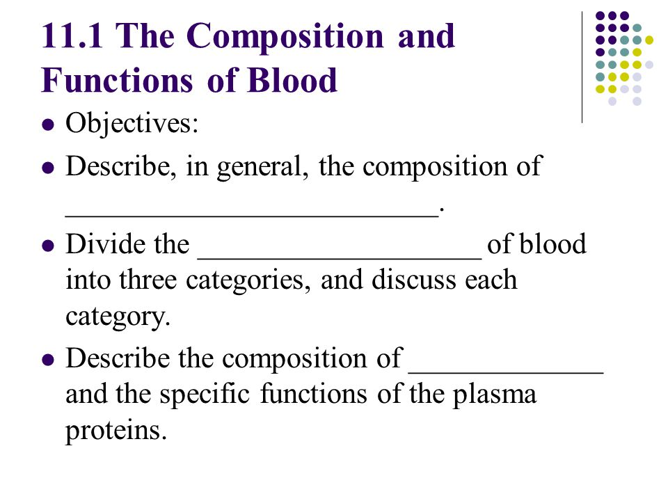 11.1 The Composition and Functions of Blood Objectives: Describe, in general, the composition of _________________________. Divide the _______________