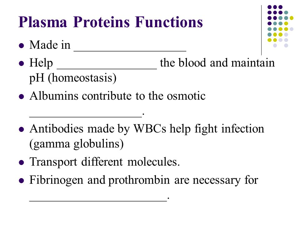 Plasma Proteins Functions Made in __________________ Help ________________ the blood and maintain pH (homeostasis) Albumins contribute to the osmotic