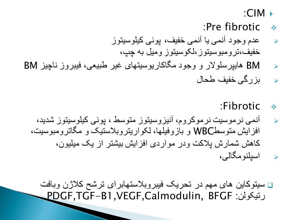  CIM:  Pre fibrotic:  عدم وجود آنمی یا آنمی خفیف، پوئی کیلوسیتوز خفیف،ترومبوسیتوز،لکوسیتوز ومیل به چپ،  BM هایپرسلولار و وجود مگاکاریوسیتهای غیر ط