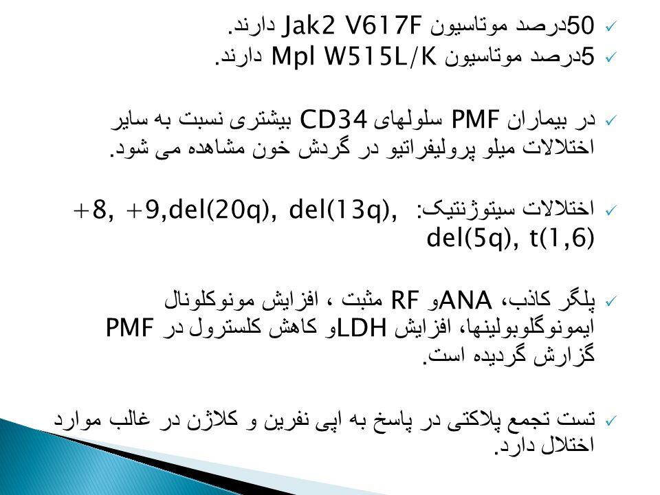 50 درصد موتاسیون Jak2 V617F دارند. 5 درصد موتاسیون Mpl W515L/K دارند. در بیماران PMF سلولهای CD34 بیشتری نسبت به سایر اختلالات میلو پرولیفراتیو در گرد