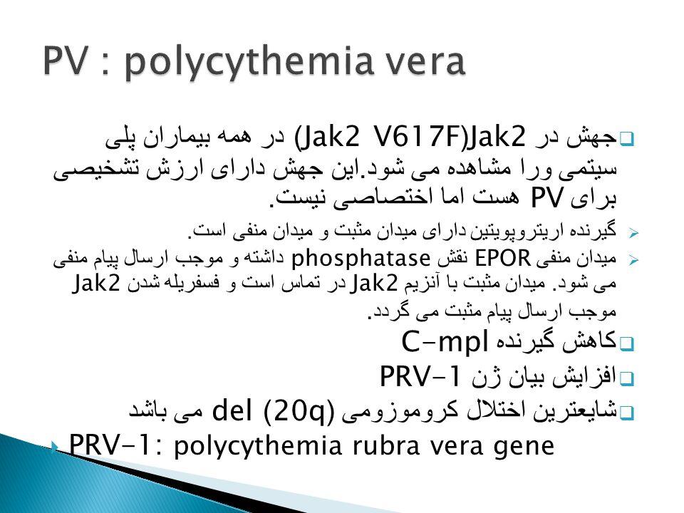  جهش در Jak2(Jak2 V617F) در همه بیماران پلی سیتمی ورا مشاهده می شود. این جهش دارای ارزش تشخیصی برای PV هست اما اختصاصی نیست.  گیرنده اریتروپویتین دا
