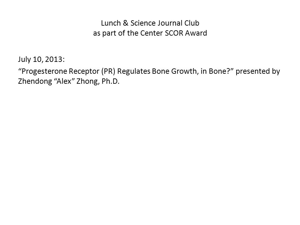 "Lunch & Science Journal Club as part of the Center SCOR Award July 10, 2013: ""Progesterone Receptor (PR) Regulates Bone Growth, in Bone?"" presented by"