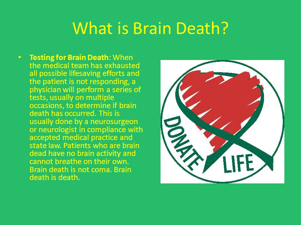What is Brain Death? Testing for Brain Death: When the medical team has exhausted all possible lifesaving efforts and the patient is not responding, a