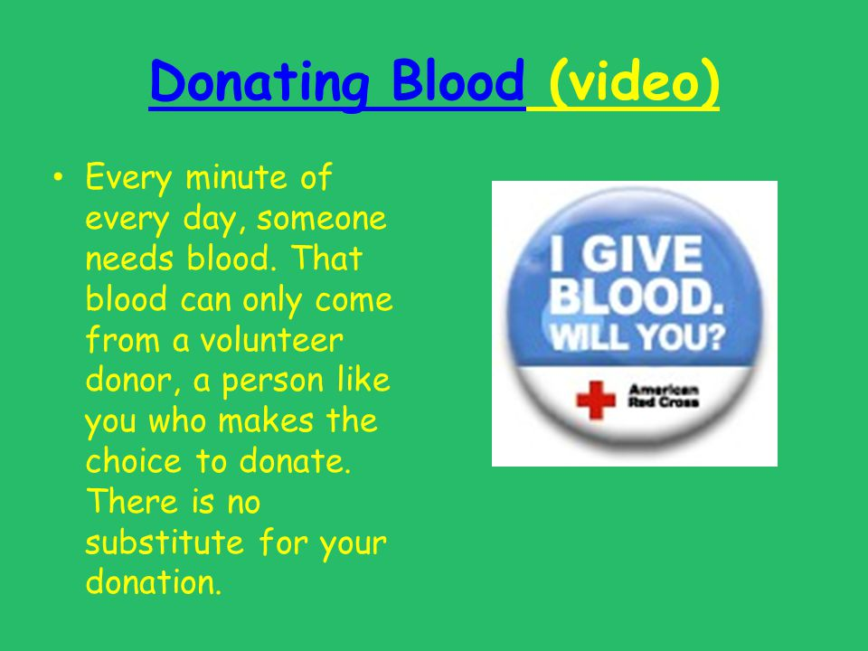 Donating BloodDonating Blood (video) Every minute of every day, someone needs blood. That blood can only come from a volunteer donor, a person like yo