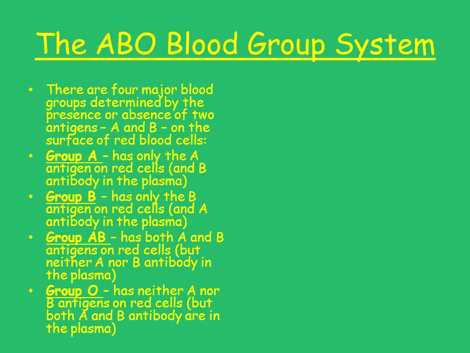 The ABO Blood Group System There are four major blood groups determined by the presence or absence of two antigens – A and B – on the surface of red blood cells: Group A – has only the A antigen on red cells (and B antibody in the plasma) Group B – has only the B antigen on red cells (and A antibody in the plasma) Group AB – has both A and B antigens on red cells (but neither A nor B antibody in the plasma) Group O – has neither A nor B antigens on red cells (but both A and B antibody are in the plasma)