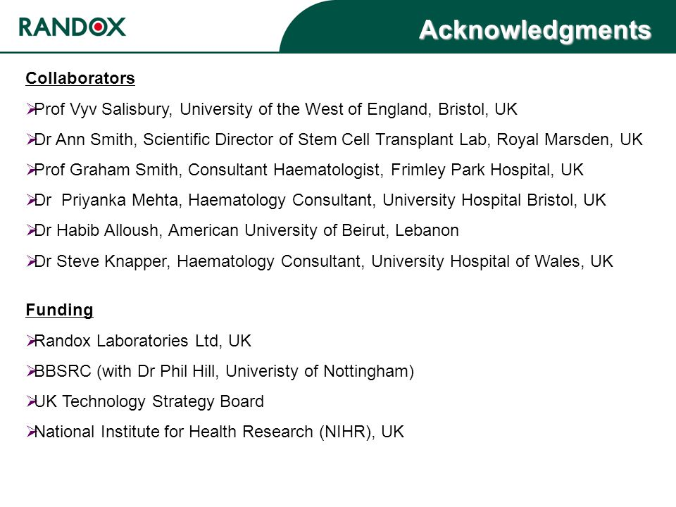 Acknowledgments Collaborators  Prof Vyv Salisbury, University of the West of England, Bristol, UK  Dr Ann Smith, Scientific Director of Stem Cell Transplant Lab, Royal Marsden, UK  Prof Graham Smith, Consultant Haematologist, Frimley Park Hospital, UK  Dr Priyanka Mehta, Haematology Consultant, University Hospital Bristol, UK  Dr Habib Alloush, American University of Beirut, Lebanon  Dr Steve Knapper, Haematology Consultant, University Hospital of Wales, UK Funding  Randox Laboratories Ltd, UK  BBSRC (with Dr Phil Hill, Univeristy of Nottingham)  UK Technology Strategy Board  National Institute for Health Research (NIHR), UK