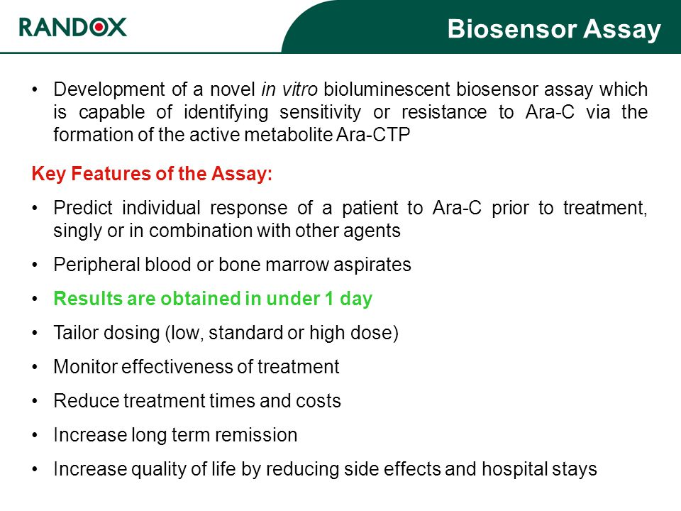 Key Features of the Assay: Predict individual response of a patient to Ara-C prior to treatment, singly or in combination with other agents Peripheral blood or bone marrow aspirates Results are obtained in under 1 day Tailor dosing (low, standard or high dose) Monitor effectiveness of treatment Reduce treatment times and costs Increase long term remission Increase quality of life by reducing side effects and hospital stays Biosensor Assay Development of a novel in vitro bioluminescent biosensor assay which is capable of identifying sensitivity or resistance to Ara-C via the formation of the active metabolite Ara-CTP