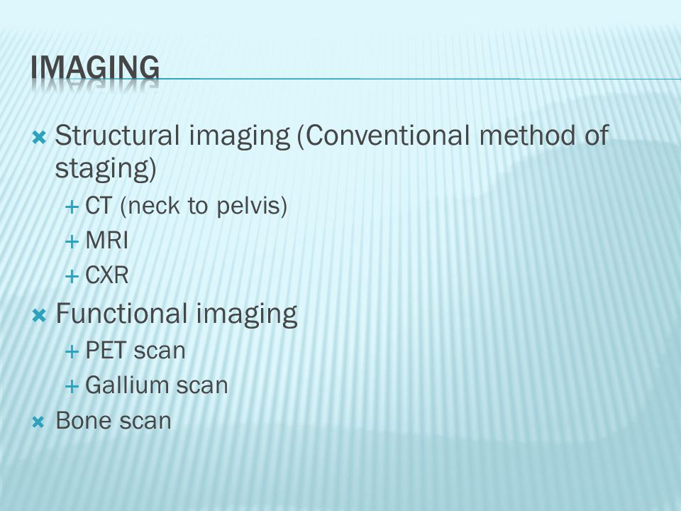  Structural imaging (Conventional method of staging)  CT (neck to pelvis)  MRI  CXR  Functional imaging  PET scan  Gallium scan  Bone scan